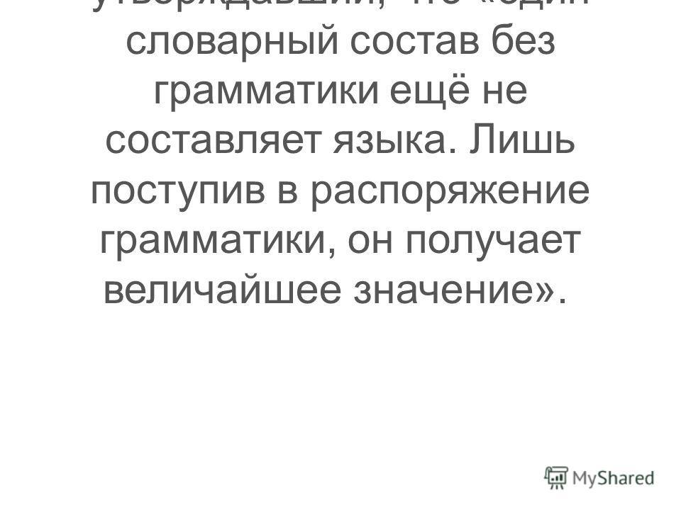 Таким образом, могу сделать вывод: прав был русский филолог Л. В. Успенский, утверждавший, что «один словарный состав без грамматики ещё не составляет языка. Лишь поступив в распоряжение грамматики, он получает величайшее значение».