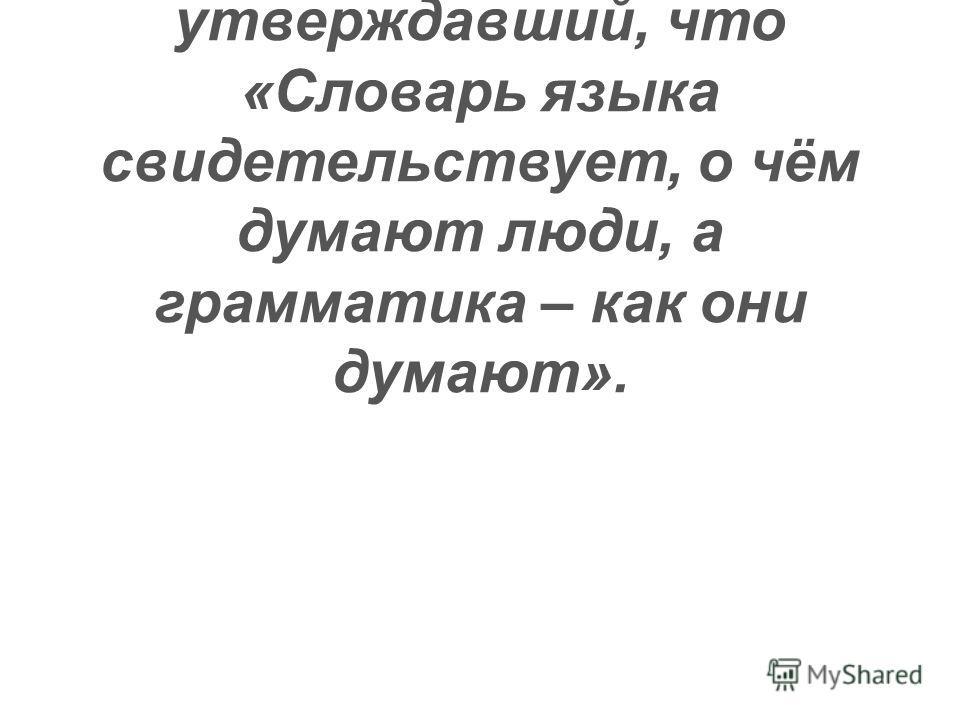Могу уверенно сказать, что прав был известный лингвист Г. Степанов, утверждавший, что «Словарь языка свидетельствует, о чём думают люди, а грамматика – как они думают».
