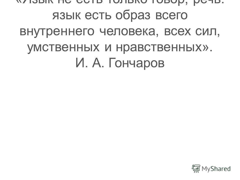 Тест 10 «Язык не есть только говор, речь: язык есть образ всего внутреннего человека, всех сил, умственных и нравственных». И. А. Гончаров
