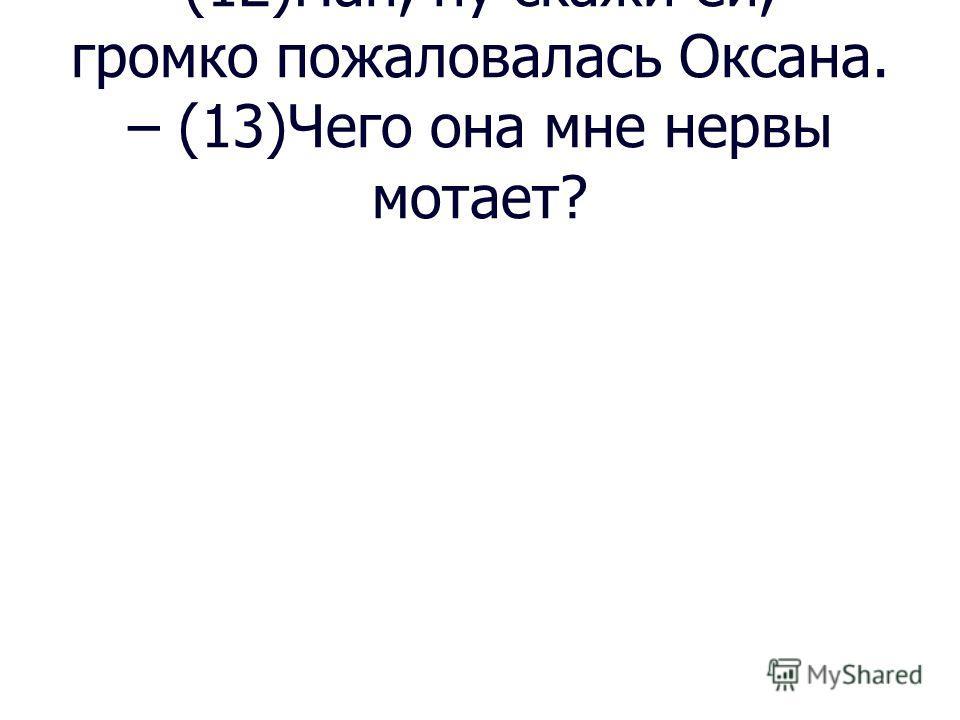 – (12)Пап, ну скажи ей, – громко пожаловалась Оксана. – (13)Чего она мне нервы мотает?