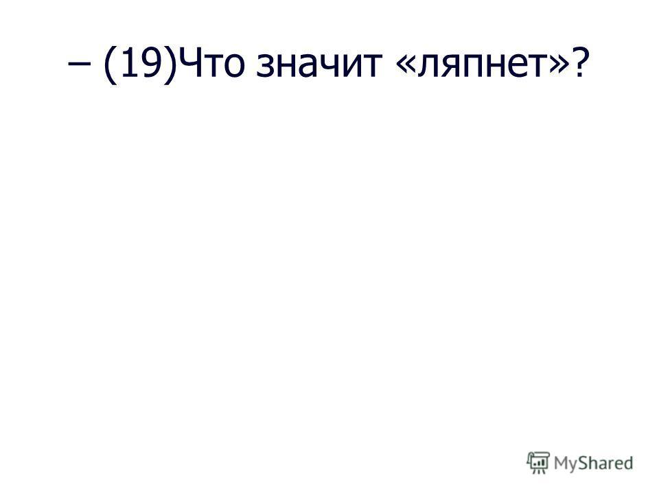 – (19)Что значит «ляпнет»?