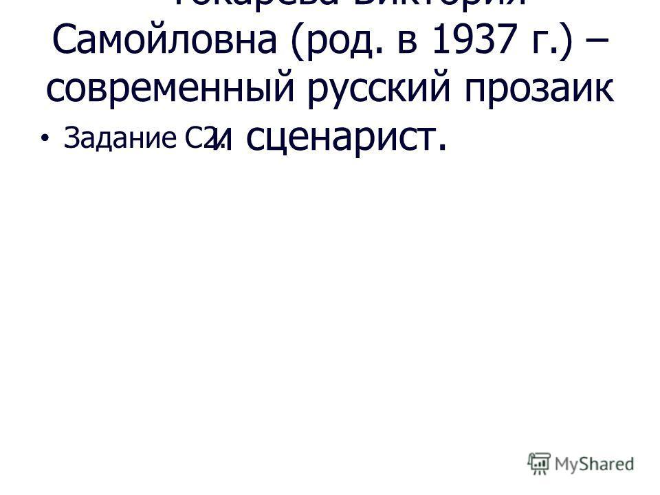 * Токарева Виктория Самойловна (род. в 1937 г.) – современный русский прозаик и сценарист. Задание С2.