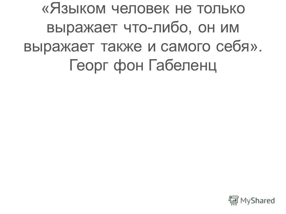 Тест 21 «Языком человек не только выражает что-либо, он им выражает также и самого себя». Георг фон Габеленц
