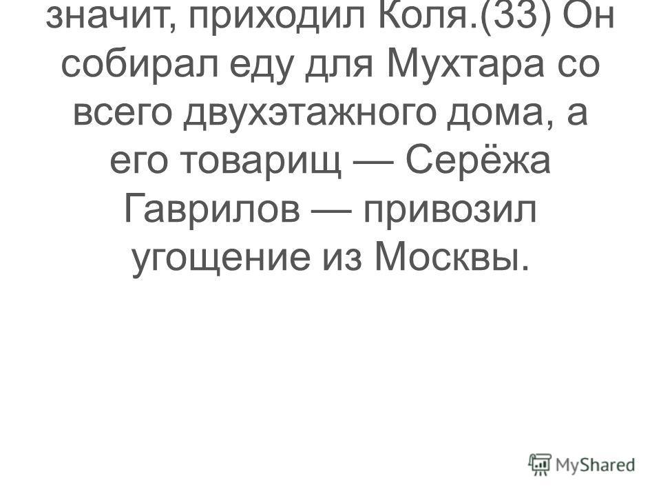 (32)Вот листок из тетради это Катя поделилась с ним завтраком, вот газета значит, приходил Коля.(33) Он собирал еду для Мухтара со всего двухэтажного дома, а его товарищ Серёжа Гаврилов привозил угощение из Москвы.