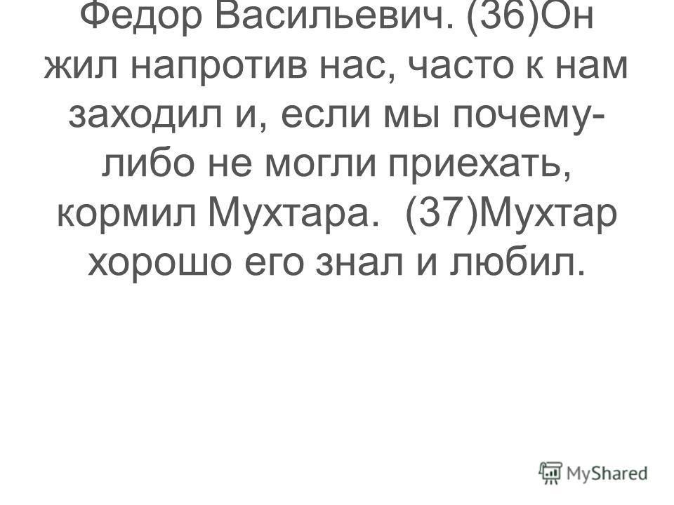 (34)Появились у Мухтара друзья и среди взрослых. (35)И среди них – наш сосед Федор Васильевич. (36)Он жил напротив нас, часто к нам заходил и, если мы почему- либо не могли приехать, кормил Мухтара. (37)Мухтар хорошо его знал и любил.