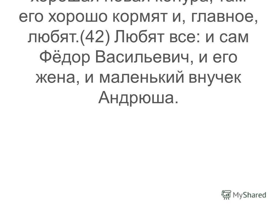(40)И вот Мухтар живёт у нового хозяина. (41)Там у него хорошая новая конура, там его хорошо кормят и, главное, любят.(42) Любят все: и сам Фёдор Васильевич, и его жена, и маленький внучек Андрюша.