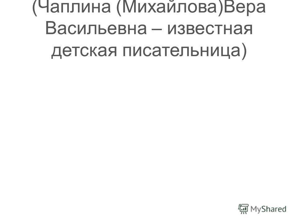 (Чаплина (Михайлова)Вера Васильевна – известная детская писательница)