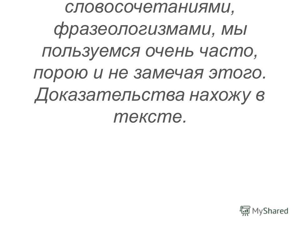 Эту фразу из учебника русского языка я понимаю так. Устойчивыми словосочетаниями, фразеологизмами, мы пользуемся очень часто, порою и не замечая этого. Доказательства нахожу в тексте.
