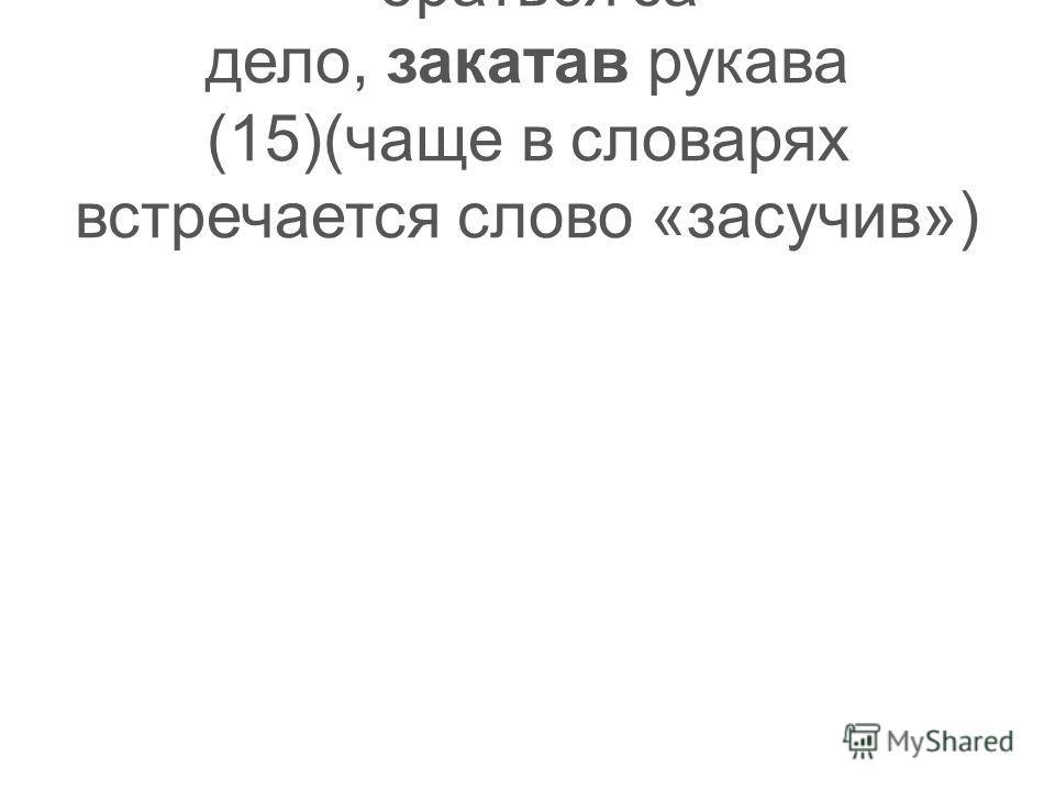 -браться за дело, закатав рукава (15)(чаще в словарях встречается слово «засучив»)