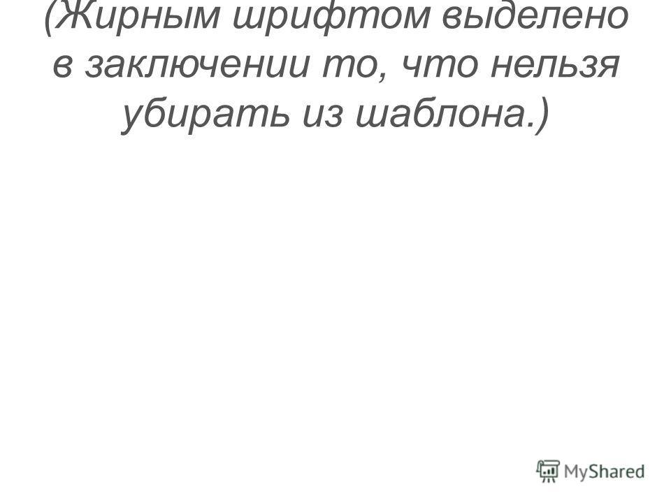 (Жирным шрифтом выделено в заключении то, что нельзя убирать из шаблона.)