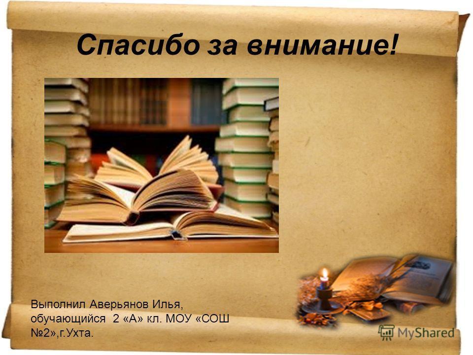 Спасибо за внимание! Выполнил Аверьянов Илья, обучающийся 2 «А» кл. МОУ «СОШ 2»,г.Ухта.
