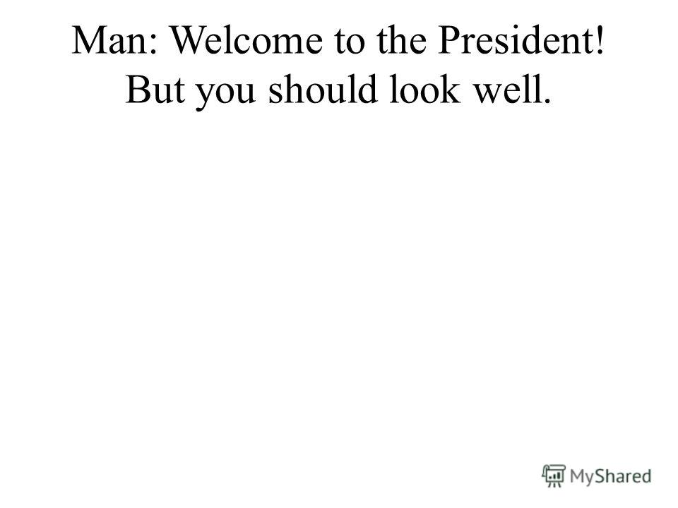 Man: Welcome to the President! But you should look well.