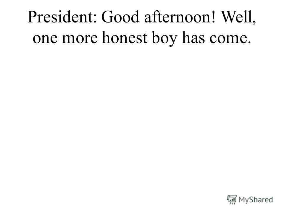 President: Good afternoon! Well, one more honest boy has come.