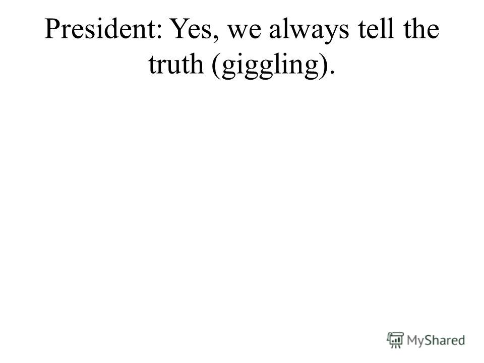 President: Yes, we always tell the truth (giggling).