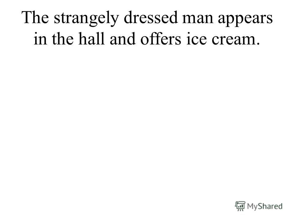 The strangely dressed man appears in the hall and offers ice cream.