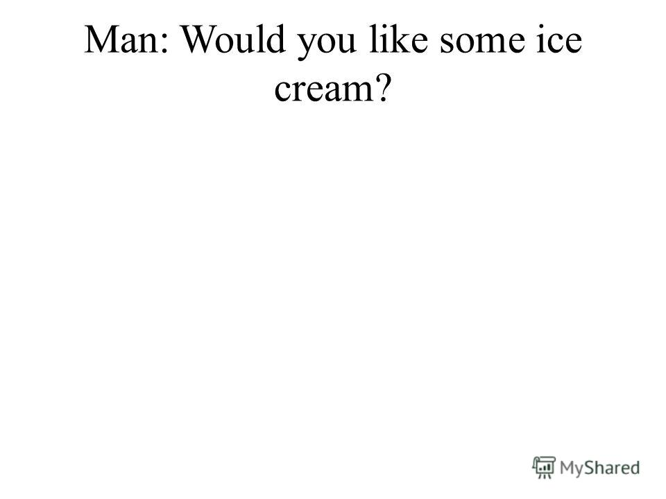 Man: Would you like some ice cream?