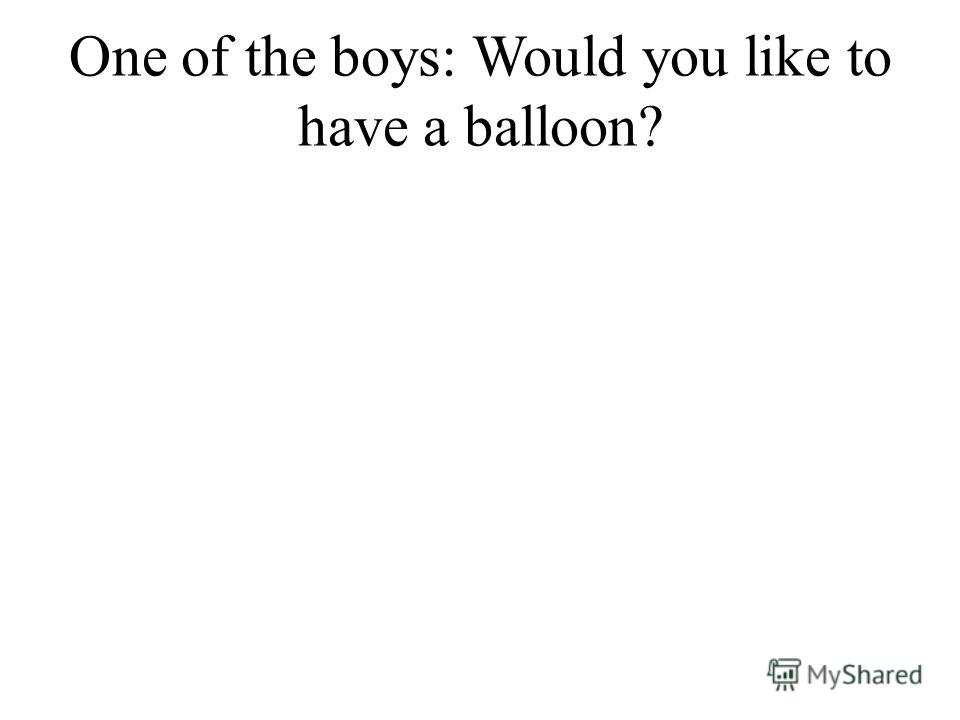 One of the boys: Would you like to have a balloon?