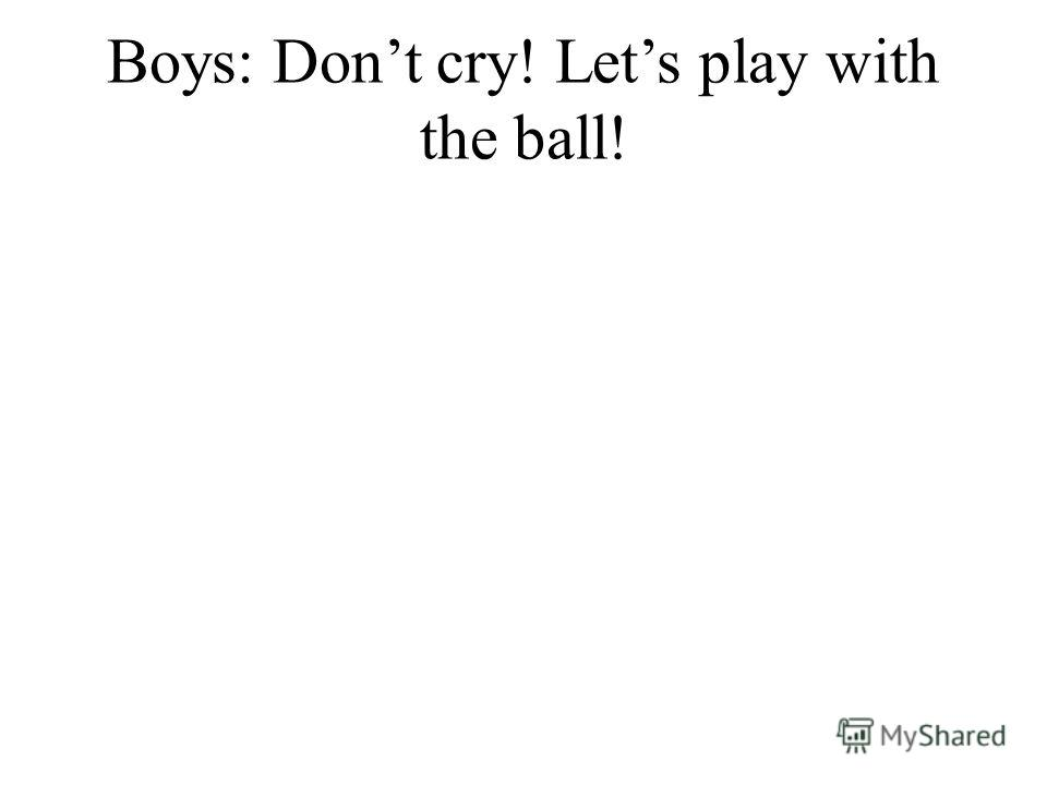 Boys: Dont cry! Lets play with the ball!