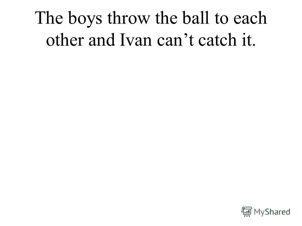The boys throw the ball to each other and Ivan cant catch it.