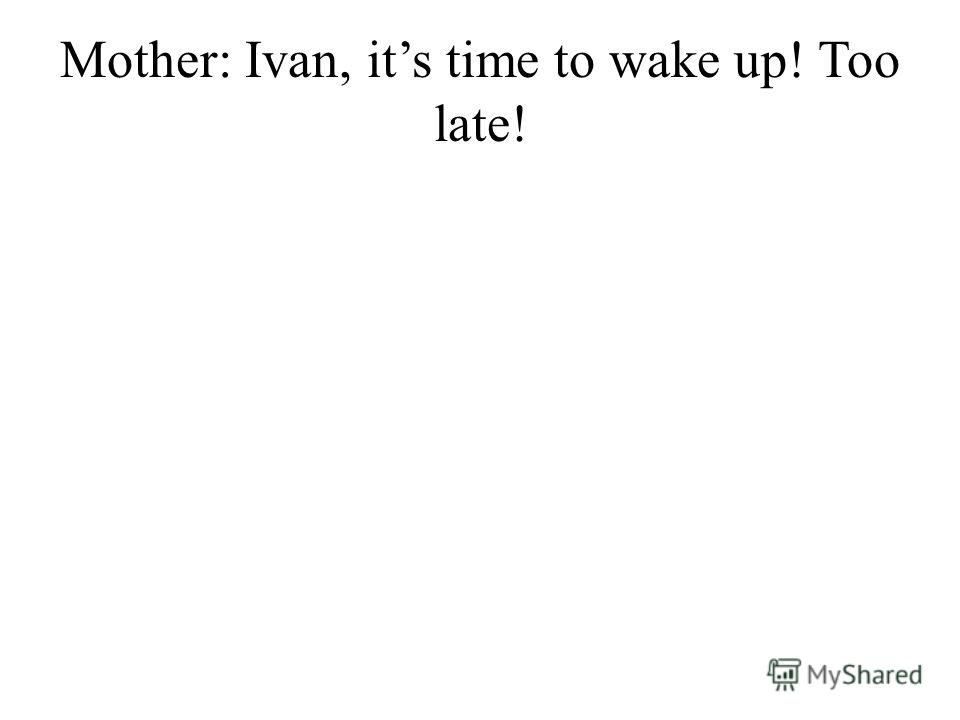 Mother: Ivan, its time to wake up! Too late!