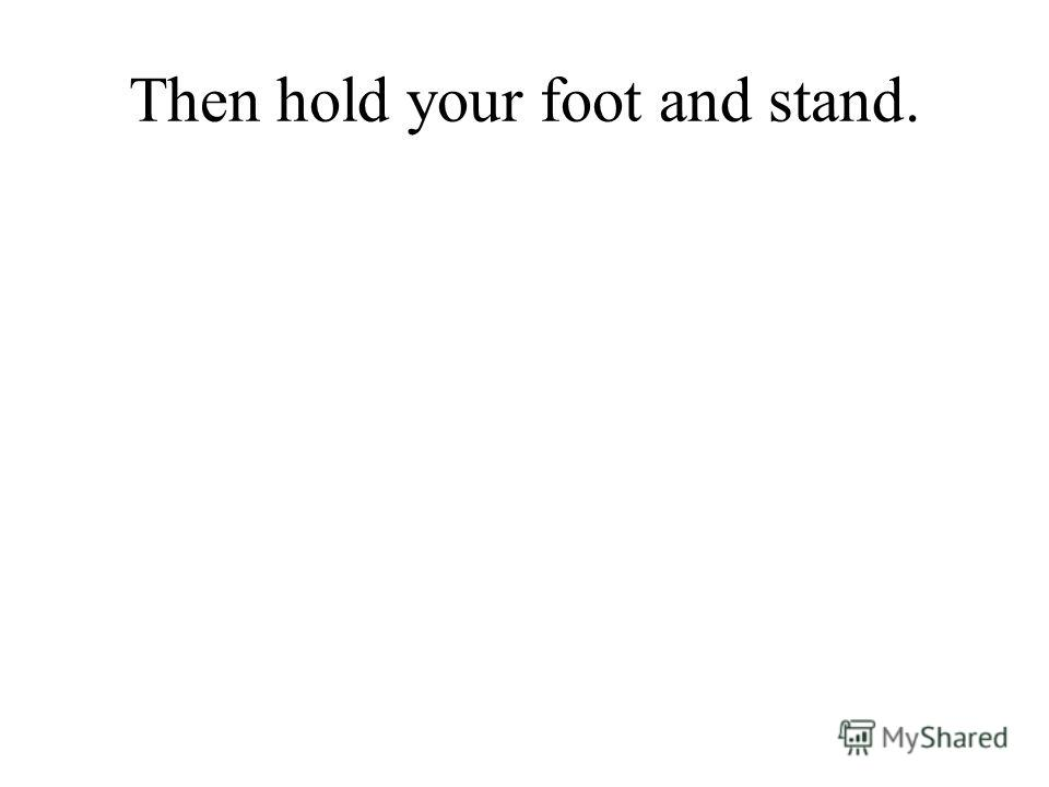 Then hold your foot and stand.