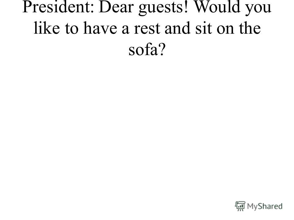President: Dear guests! Would you like to have a rest and sit on the sofa?