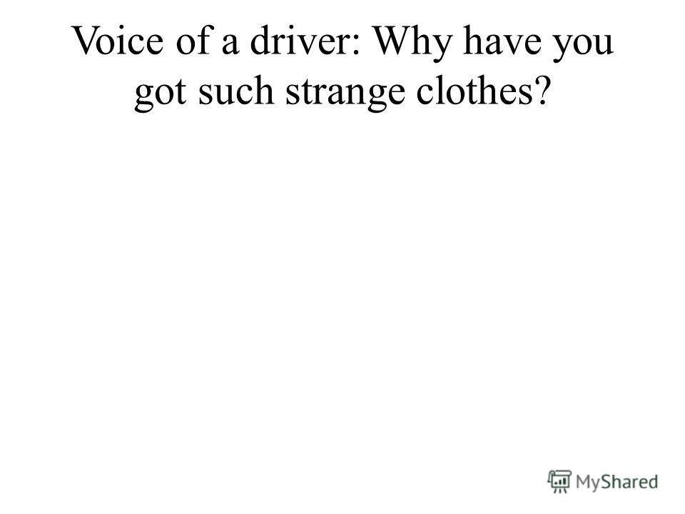 Voice of a driver: Why have you got such strange clothes?