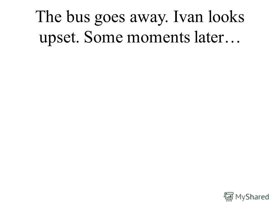 The bus goes away. Ivan looks upset. Some moments later…