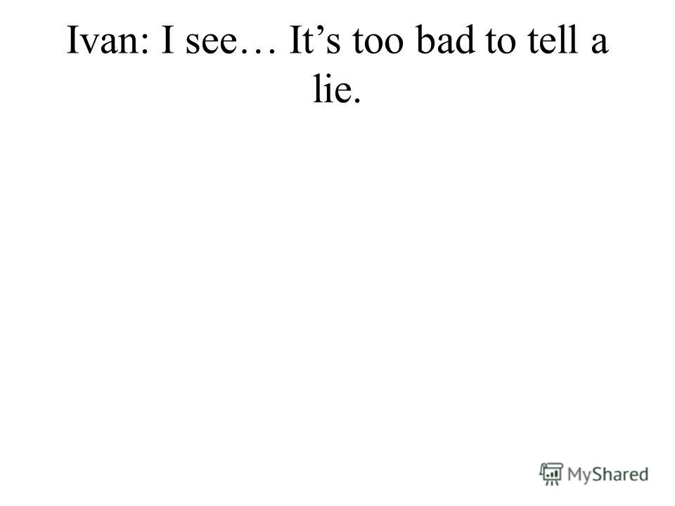 Ivan: I see… Its too bad to tell a lie.