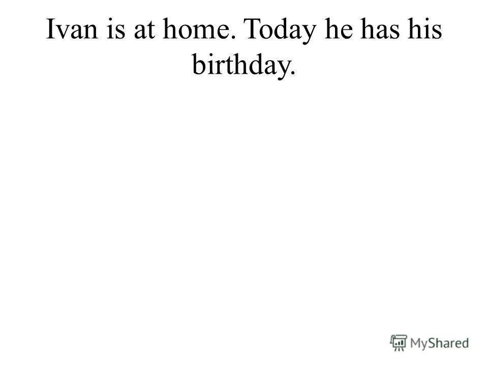 Ivan is at home. Today he has his birthday.
