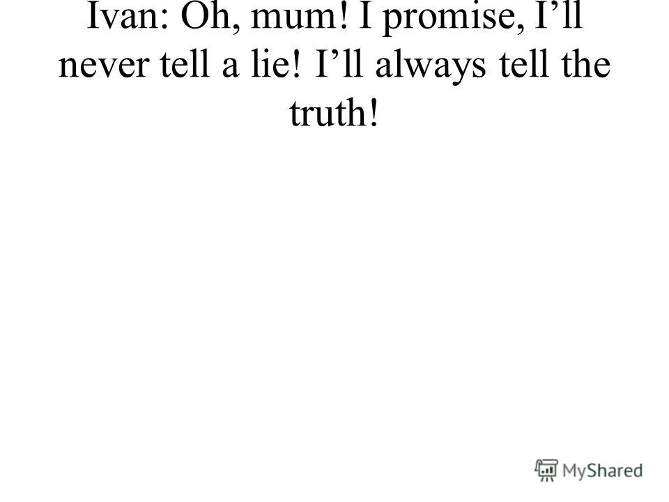 Ivan: Oh, mum! I promise, Ill never tell a lie! Ill always tell the truth!