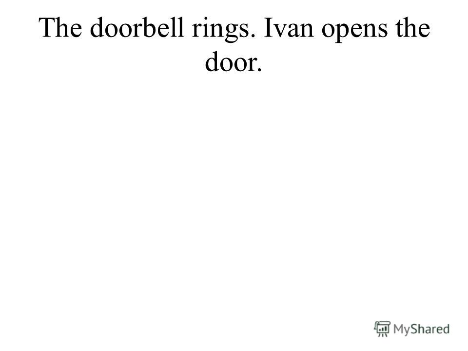 The doorbell rings. Ivan opens the door.