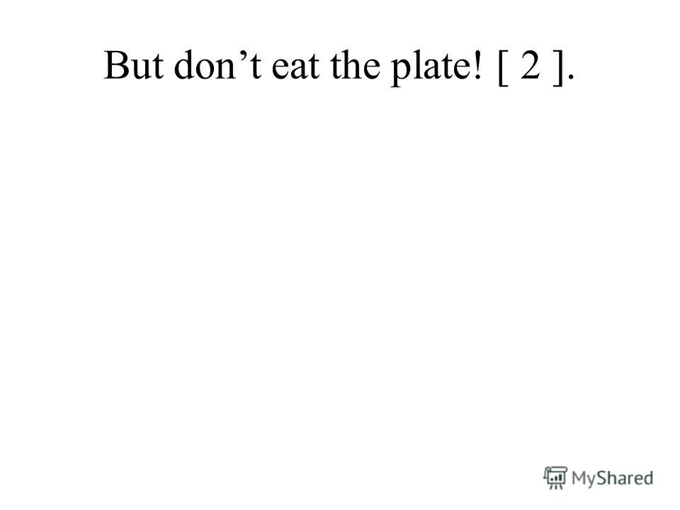 But dont eat the plate! [ 2 ].