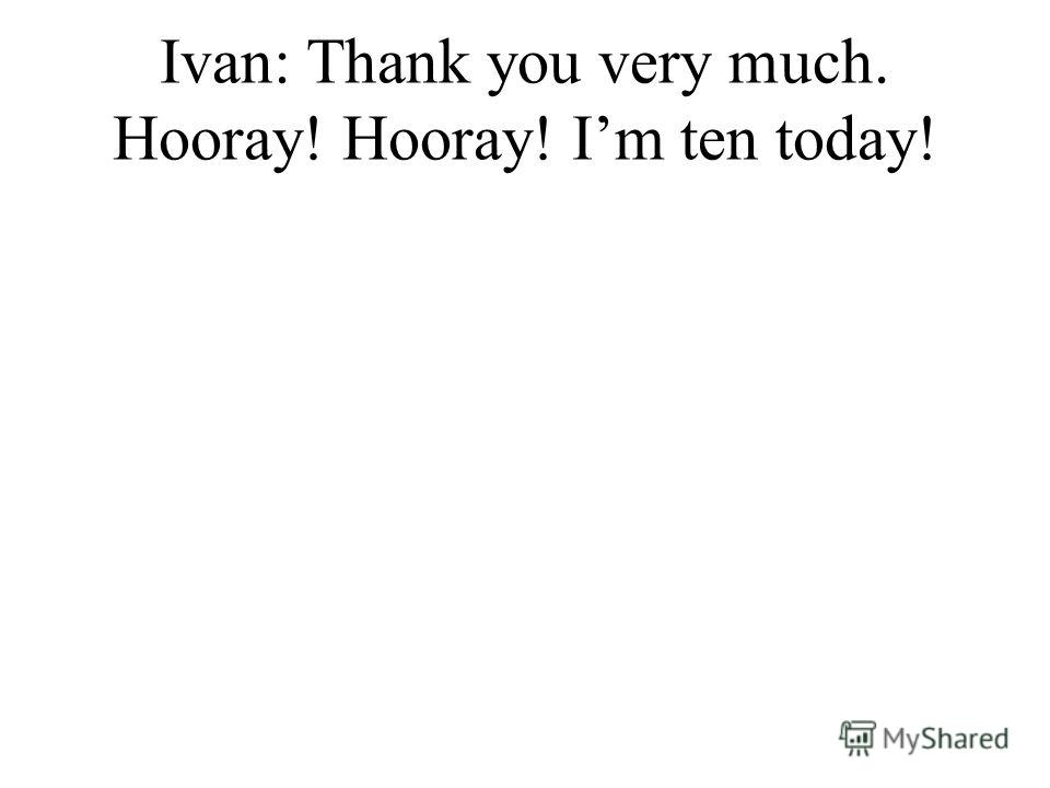 Ivan: Thank you very much. Hooray! Hooray! Im ten today!