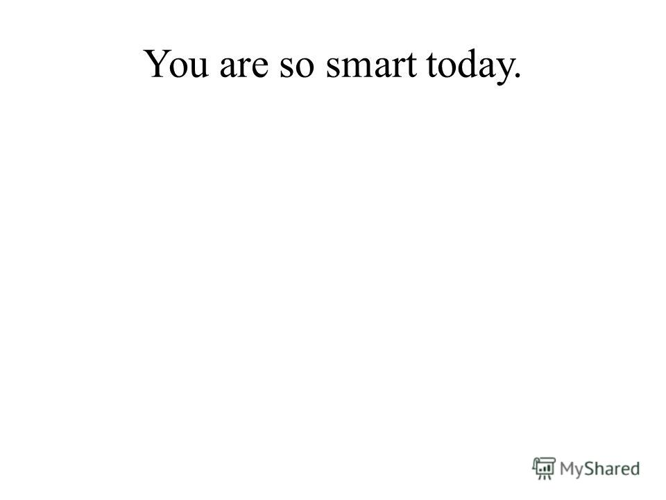You are so smart today.