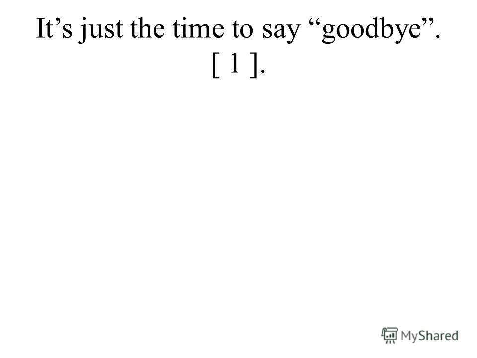 Its just the time to say goodbye. [ 1 ].