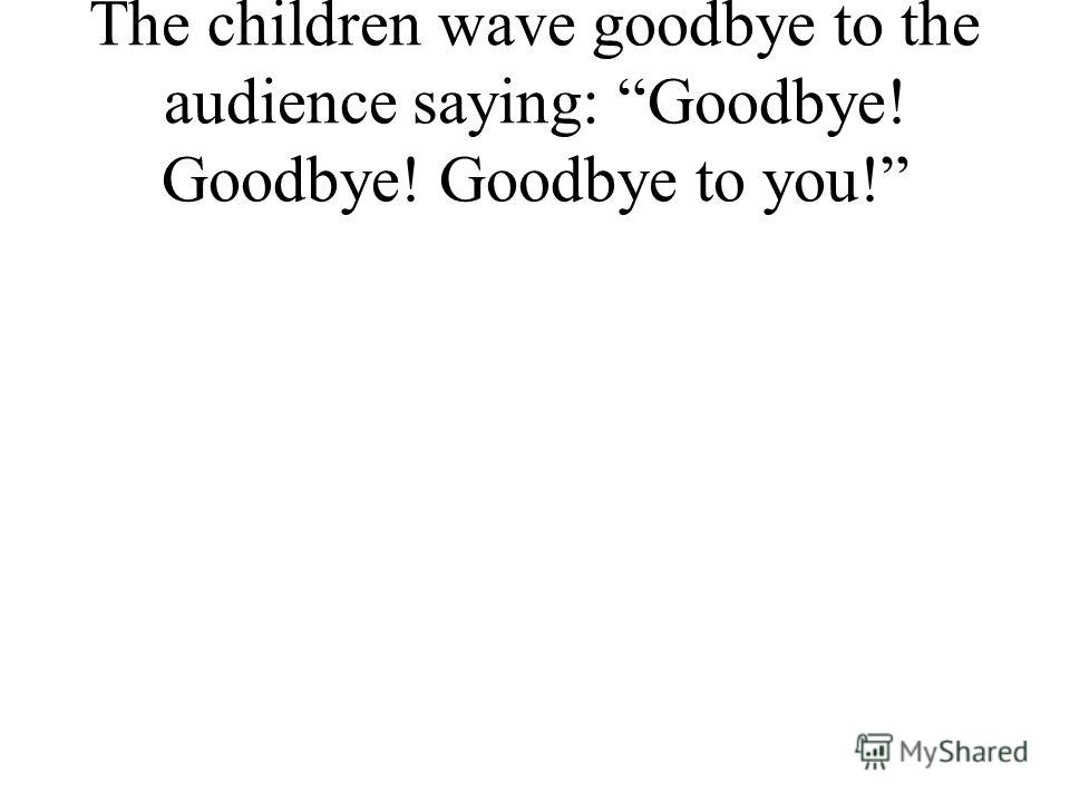 The children wave goodbye to the audience saying: Goodbye! Goodbye! Goodbye to you!