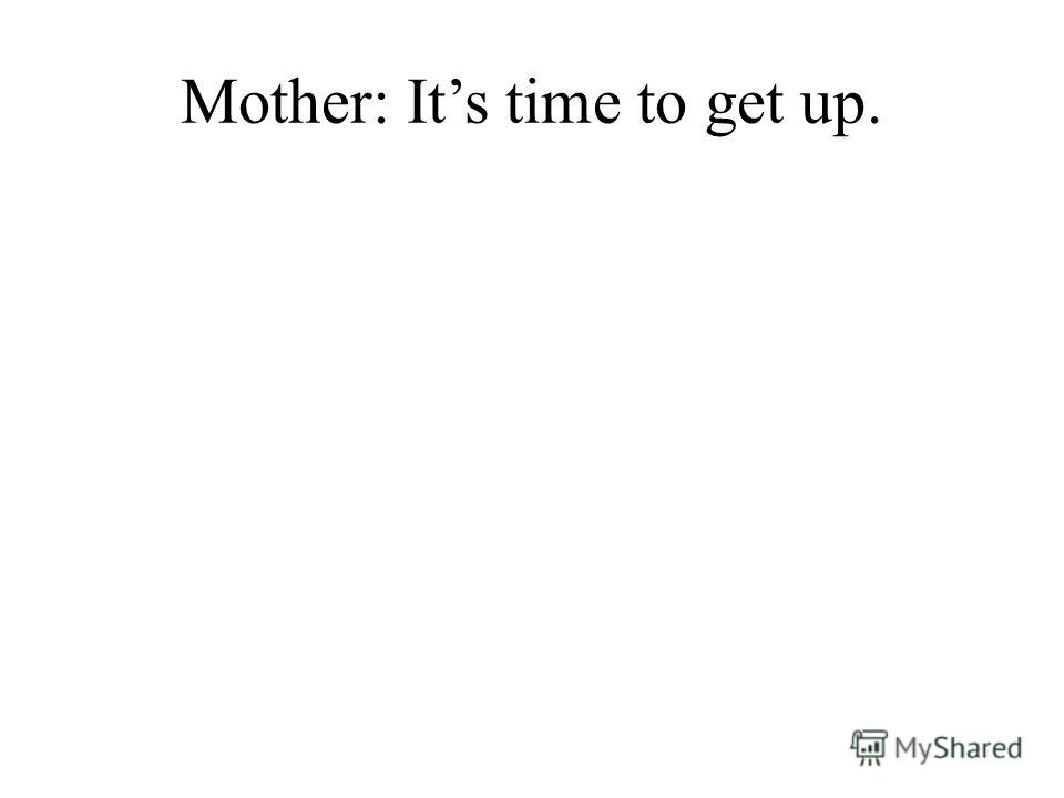 Mother: Its time to get up.