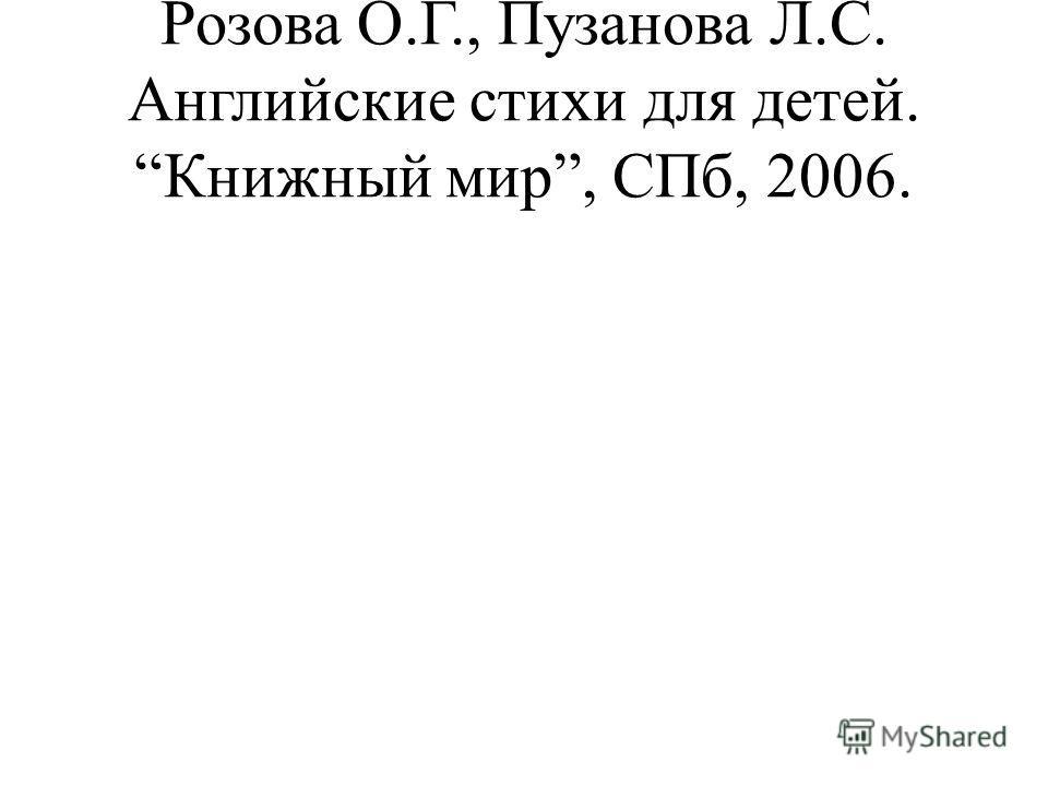Розова О.Г., Пузанова Л.С. Английские стихи для детей. Книжный мир, СПб, 2006.