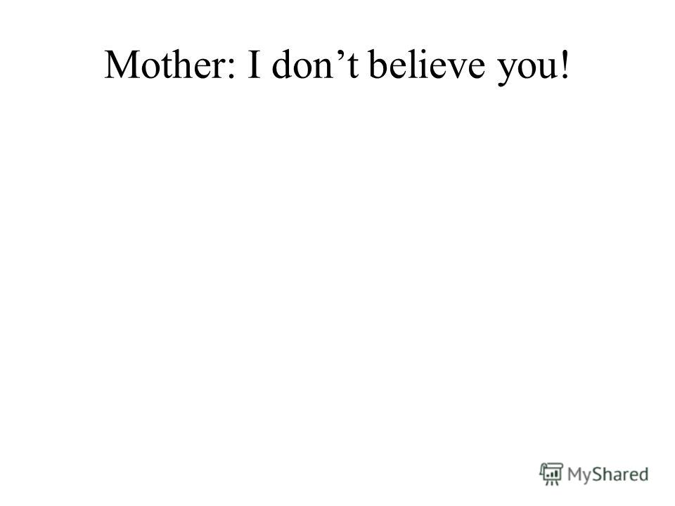 Mother: I dont believe you!