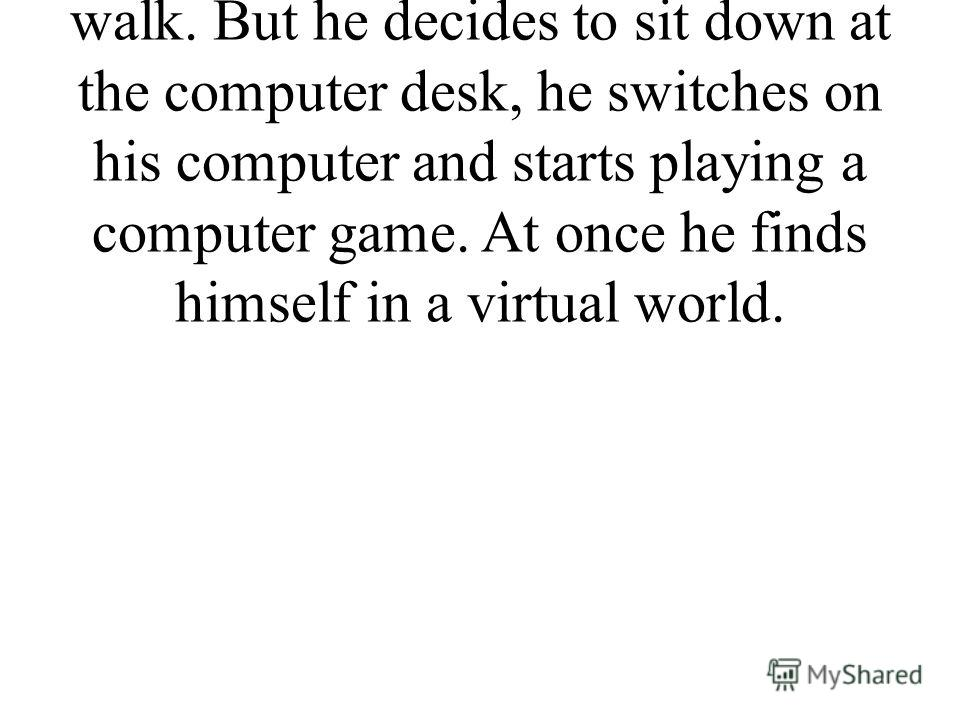 Ivan comes out of the bathroom, has breakfast and wants to go for a walk. But he decides to sit down at the computer desk, he switches on his computer and starts playing a computer game. At once he finds himself in a virtual world.