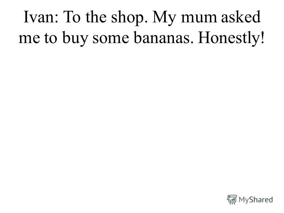 Ivan: To the shop. My mum asked me to buy some bananas. Honestly!