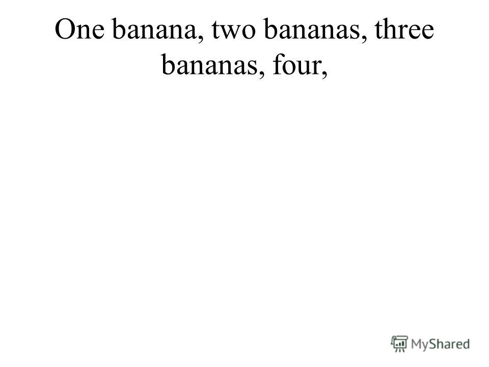 One banana, two bananas, three bananas, four,