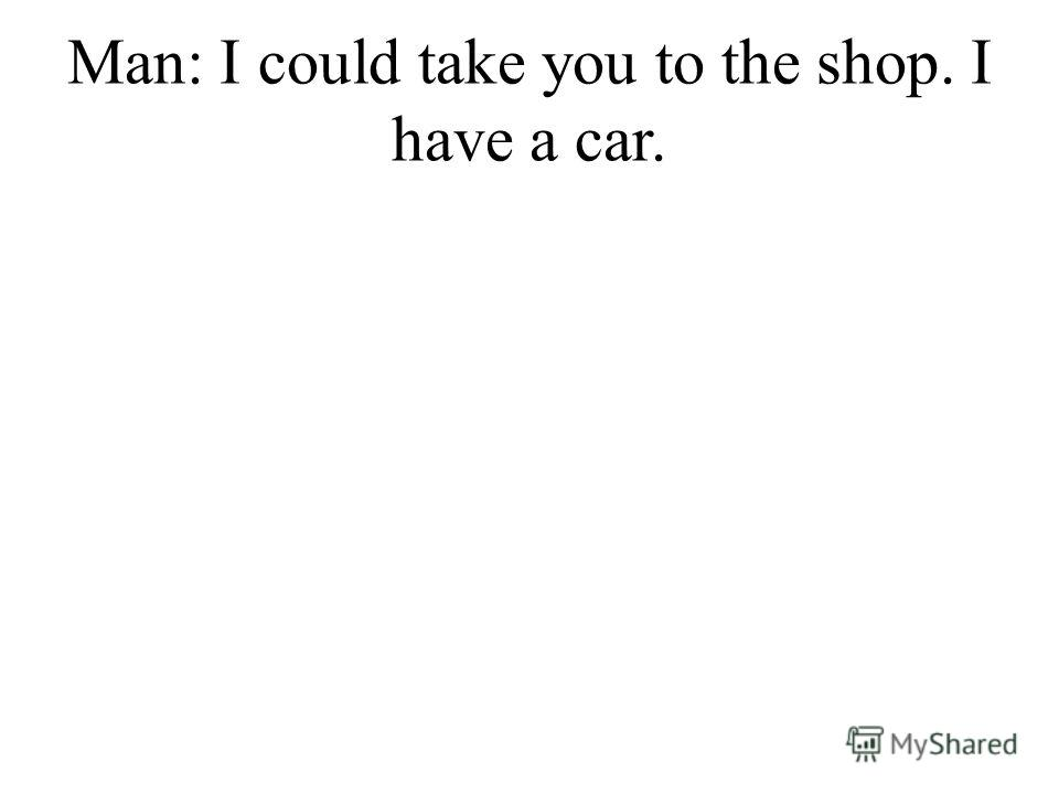 Man: I could take you to the shop. I have a car.