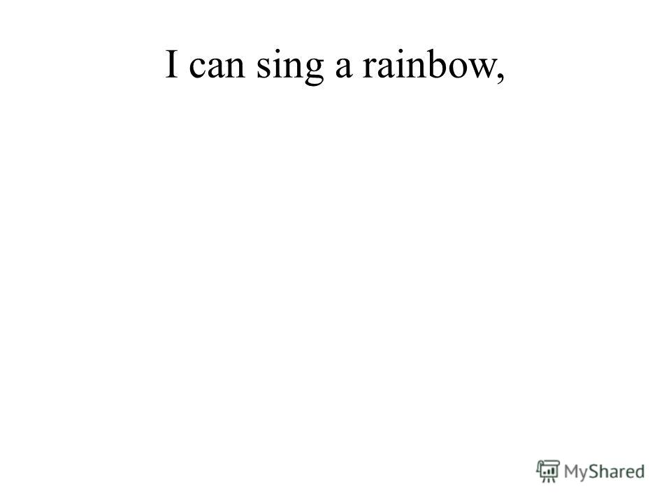 I can sing a rainbow,