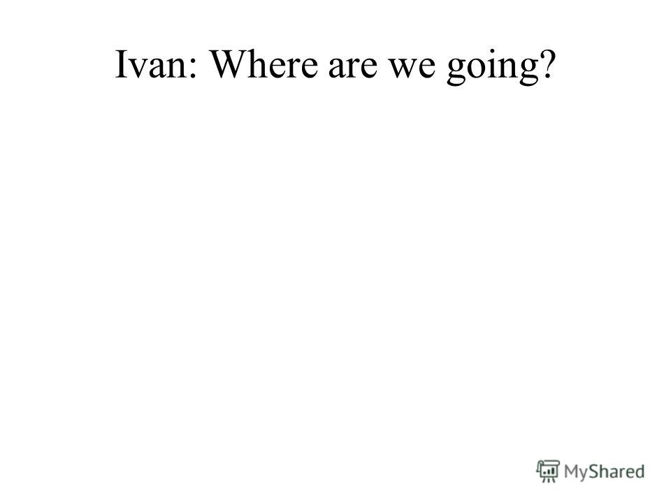 Ivan: Where are we going?