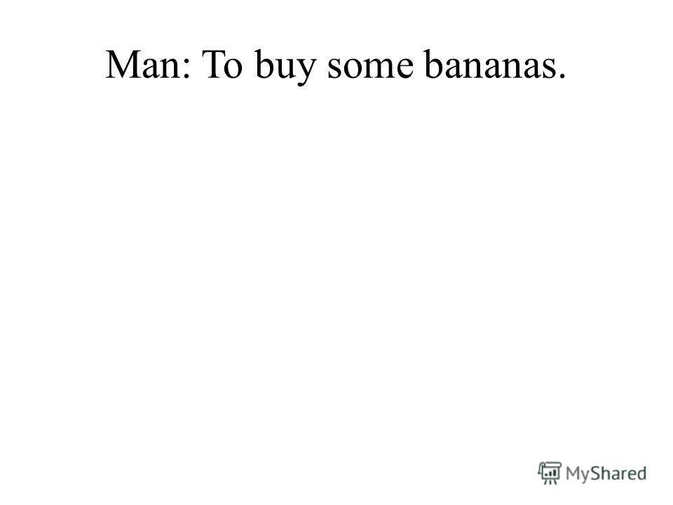 Man: To buy some bananas.