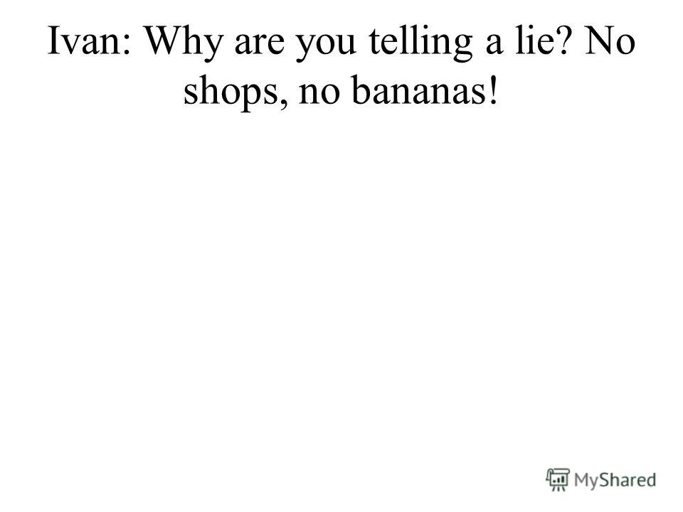 Ivan: Why are you telling a lie? No shops, no bananas!