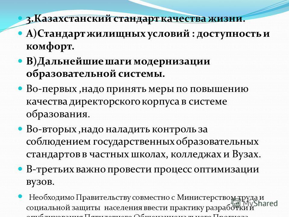 3.Казахстанский стандарт качества жизни. А)Стандарт жилищных условий : доступность и комфорт. В)Дальнейшие шаги модернизации образовательной системы. Во-первых,надо принять меры по повышению качества директорского корпуса в системе образования. Во-вт
