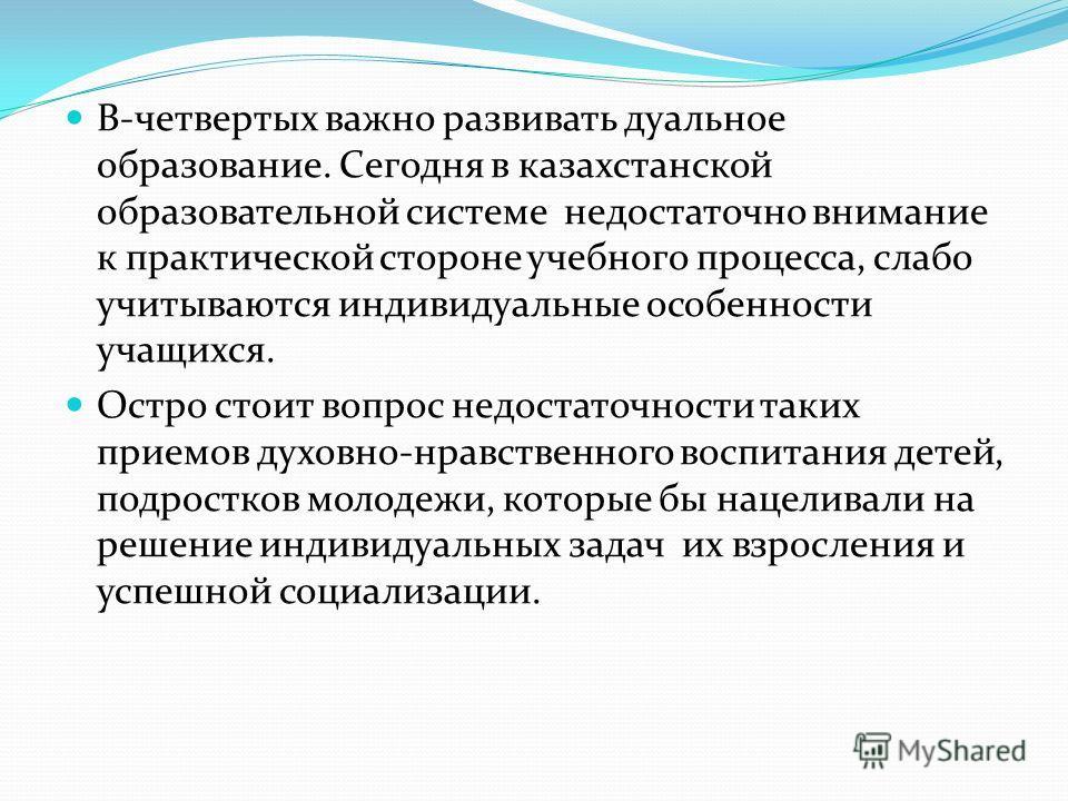 В-четвертых важно развивать дуальное образование. Сегодня в казахстанской образовательной системе недостаточно внимание к практической стороне учебного процесса, слабо учитываются индивидуальные особенности учащихся. Остро стоит вопрос недостаточност